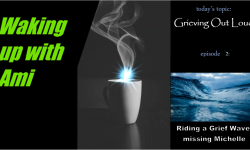 Waking Up With Ami  Grieving Out Loud  episode 2: Riding a greif wave: missing Michelle