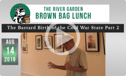 River Garden Brown Bag Lunch: The Bastard Birth of the Cold War State Part 2  - 8/14/19